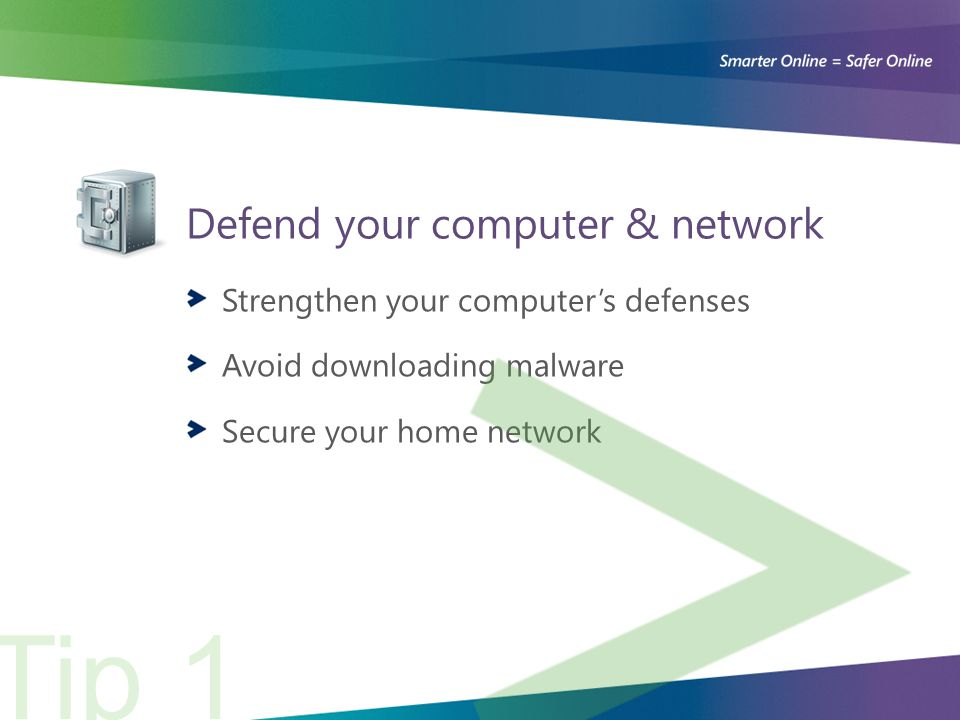 Defend your computer & network Strengthen your computer's defenses Avoid downloading malware Secure your home network Tip 1