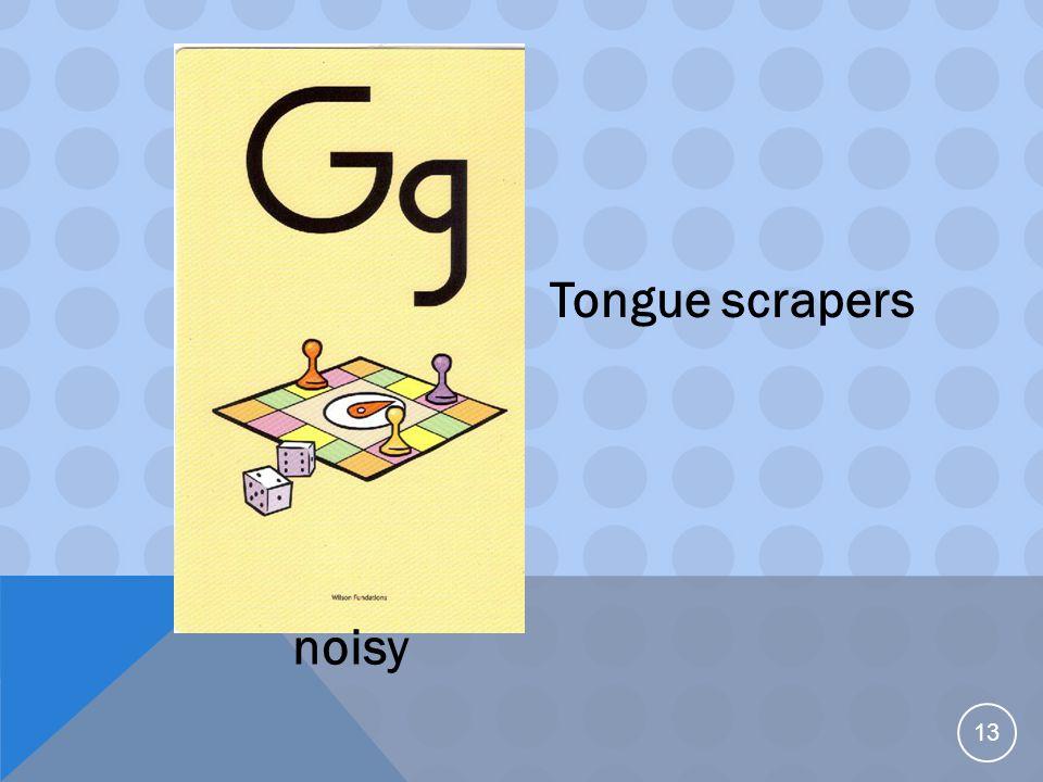13 Tongue scrapers noisy