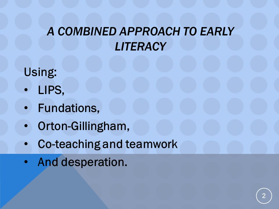 2 A COMBINED APPROACH TO EARLY LITERACY Using: LIPS, Fundations, Orton-Gillingham, Co-teaching and teamwork And desperation.