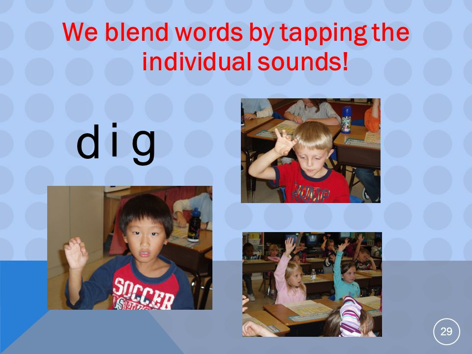 We blend words by tapping the individual sounds! 29 d i g
