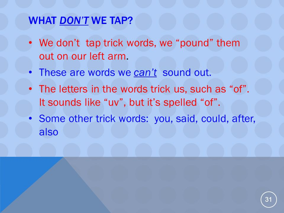 """WHAT DON'T WE TAP? We don't tap trick words, we """"pound"""" them out on our left arm. These are words we can't sound out. The letters in the words trick u"""