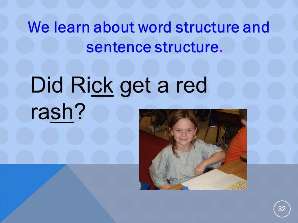 We learn about word structure and sentence structure. 32 Did Rick get a red rash?