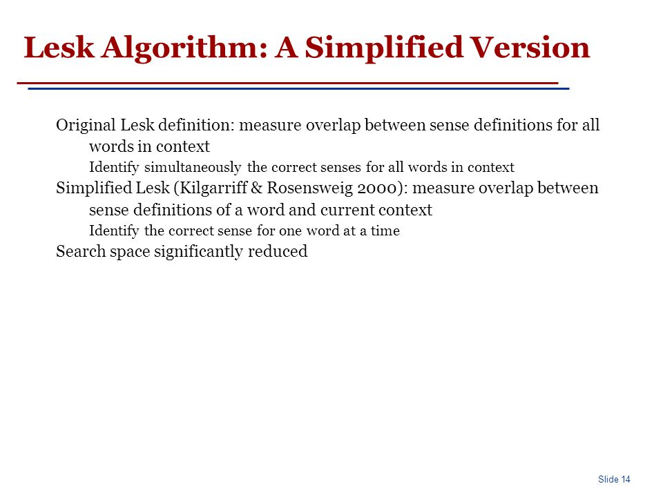 Slide 14 Lesk Algorithm: A Simplified Version Original Lesk definition: measure overlap between sense definitions for all words in context Identify simultaneously the correct senses for all words in context Simplified Lesk (Kilgarriff & Rosensweig 2000): measure overlap between sense definitions of a word and current context Identify the correct sense for one word at a time Search space significantly reduced
