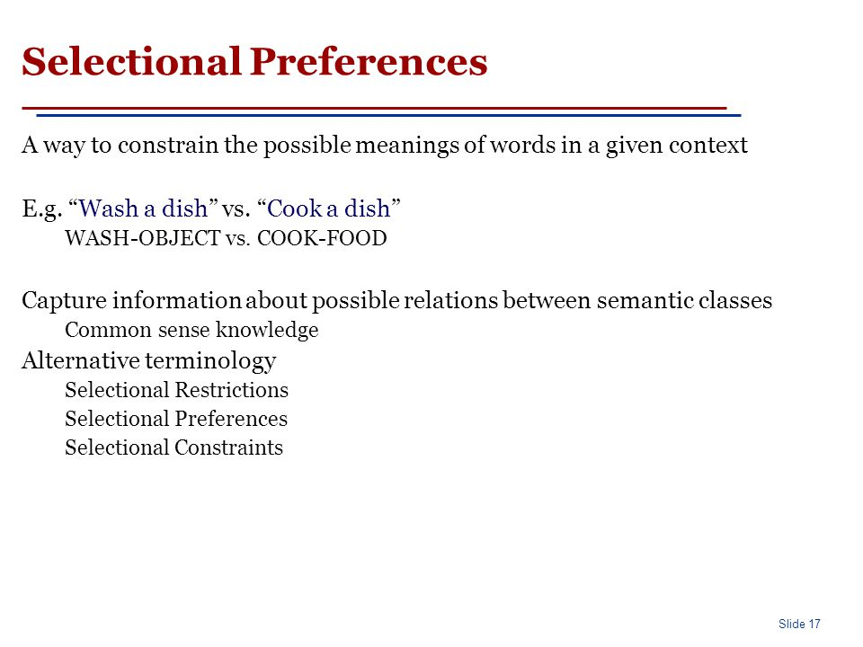 Slide 17 Selectional Preferences A way to constrain the possible meanings of words in a given context E.g.