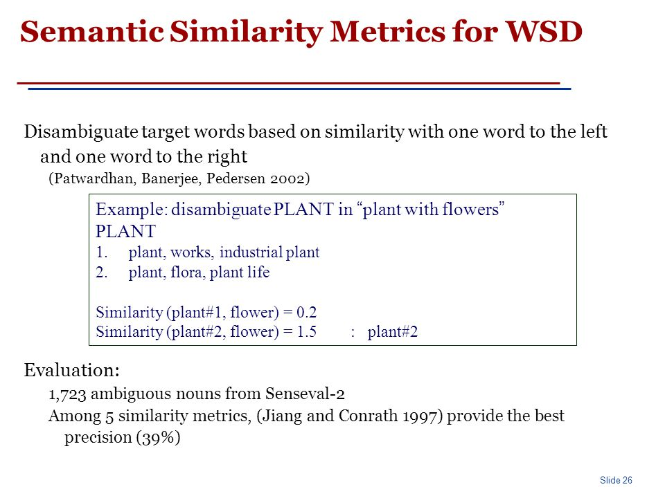 Slide 26 Semantic Similarity Metrics for WSD Disambiguate target words based on similarity with one word to the left and one word to the right (Patwardhan, Banerjee, Pedersen 2002) Evaluation: 1,723 ambiguous nouns from Senseval-2 Among 5 similarity metrics, (Jiang and Conrath 1997) provide the best precision (39%) Example: disambiguate PLANT in plant with flowers PLANT 1.plant, works, industrial plant 2.plant, flora, plant life Similarity (plant#1, flower) = 0.2 Similarity (plant#2, flower) = 1.5 : plant#2