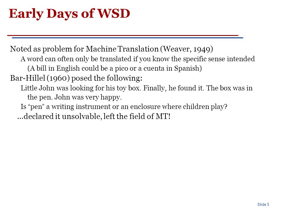 Slide 5 Early Days of WSD Noted as problem for Machine Translation (Weaver, 1949) A word can often only be translated if you know the specific sense intended (A bill in English could be a pico or a cuenta in Spanish) Bar-Hillel (1960) posed the following: Little John was looking for his toy box.