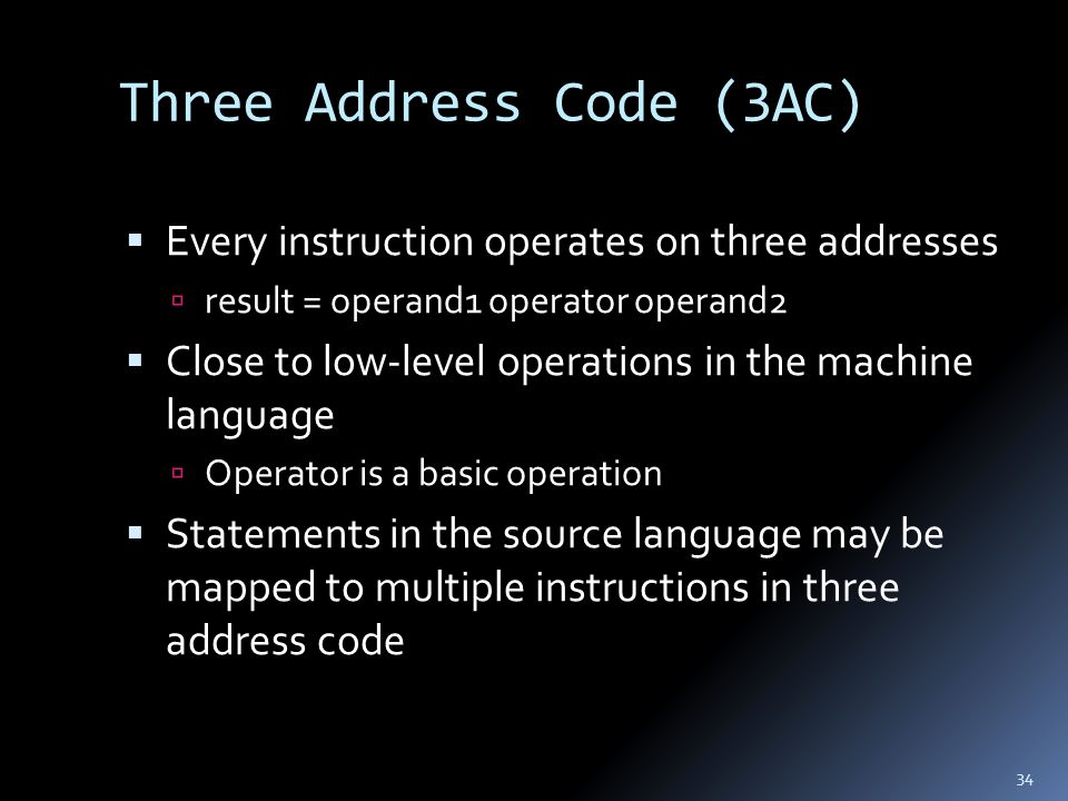 Three Address Code (3AC)  Every instruction operates on three addresses  result = operand1 operator operand2  Close to low-level operations in the machine language  Operator is a basic operation  Statements in the source language may be mapped to multiple instructions in three address code 34