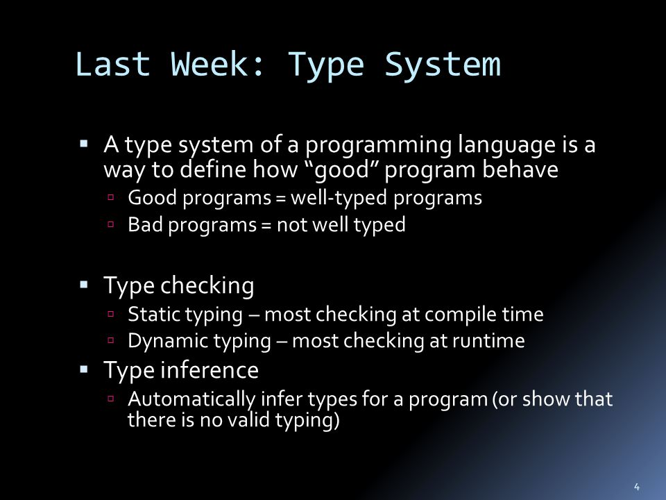 Last Week: Type System  A type system of a programming language is a way to define how good program behave  Good programs = well-typed programs  Bad programs = not well typed  Type checking  Static typing – most checking at compile time  Dynamic typing – most checking at runtime  Type inference  Automatically infer types for a program (or show that there is no valid typing) 4