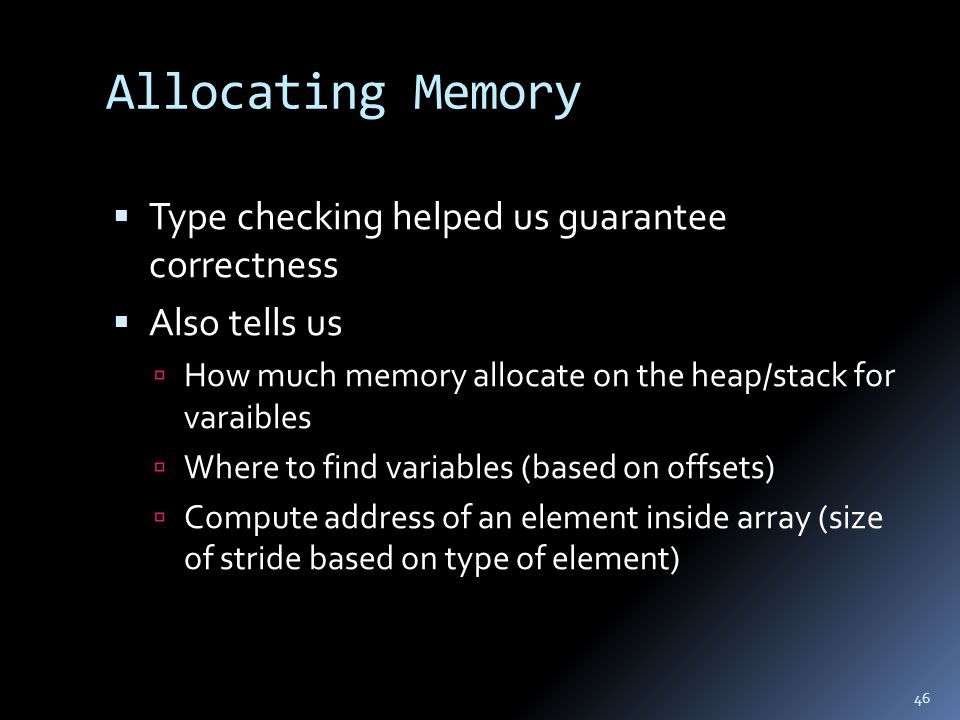 Allocating Memory  Type checking helped us guarantee correctness  Also tells us  How much memory allocate on the heap/stack for varaibles  Where to find variables (based on offsets)  Compute address of an element inside array (size of stride based on type of element) 46