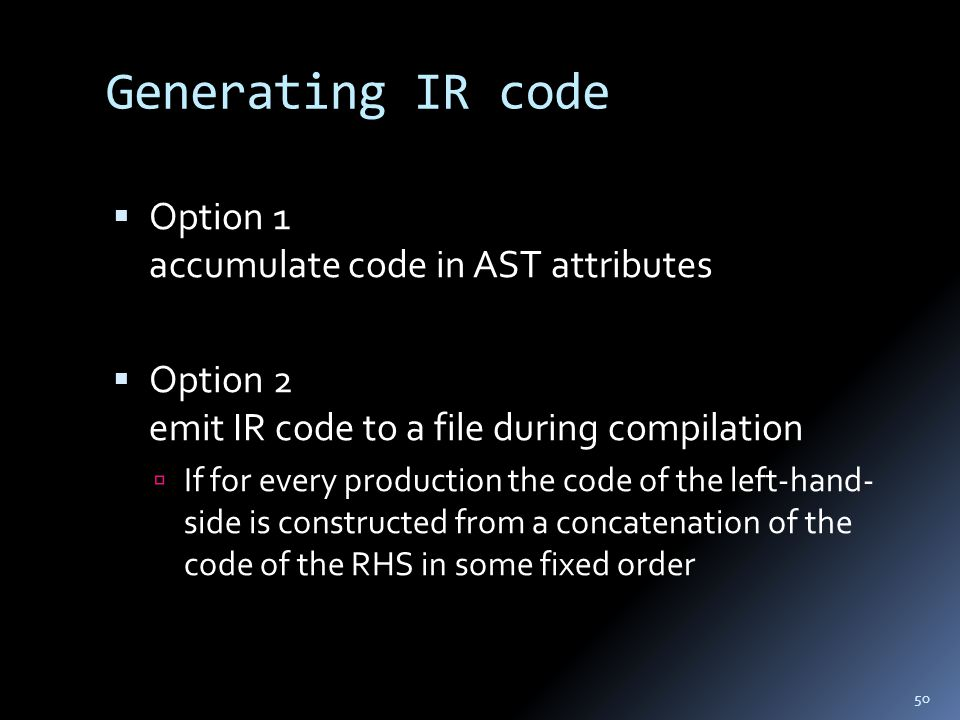 Generating IR code  Option 1 accumulate code in AST attributes  Option 2 emit IR code to a file during compilation  If for every production the code of the left-hand- side is constructed from a concatenation of the code of the RHS in some fixed order 50