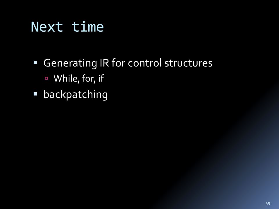 Next time  Generating IR for control structures  While, for, if  backpatching 59