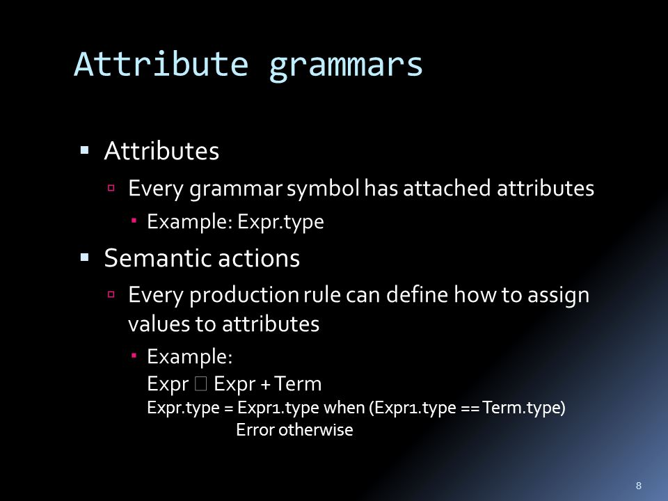 Attribute grammars  Attributes  Every grammar symbol has attached attributes  Example: Expr.type  Semantic actions  Every production rule can define how to assign values to attributes  Example: Expr  Expr + Term Expr.type = Expr1.type when (Expr1.type == Term.type) Error otherwise 8