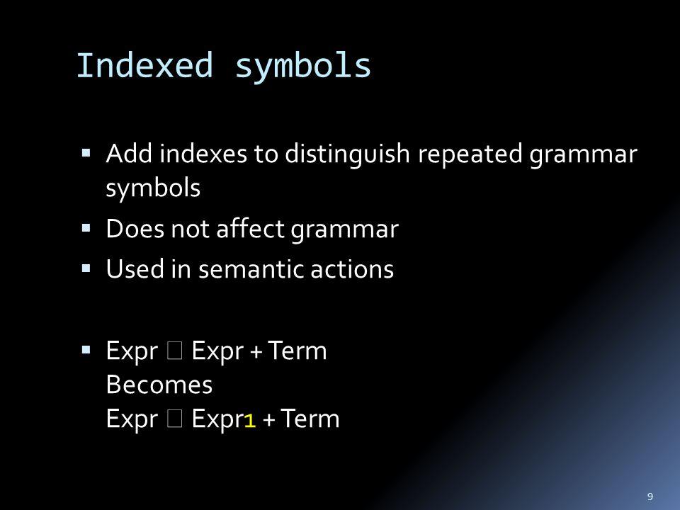 Indexed symbols  Add indexes to distinguish repeated grammar symbols  Does not affect grammar  Used in semantic actions  Expr  Expr + Term Becomes Expr  Expr1 + Term 9