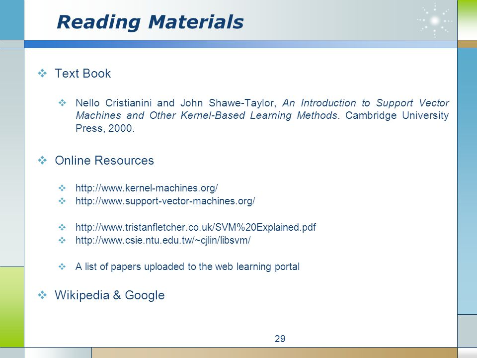 Reading Materials  Text Book  Nello Cristianini and John Shawe-Taylor, An Introduction to Support Vector Machines and Other Kernel-Based Learning Methods.