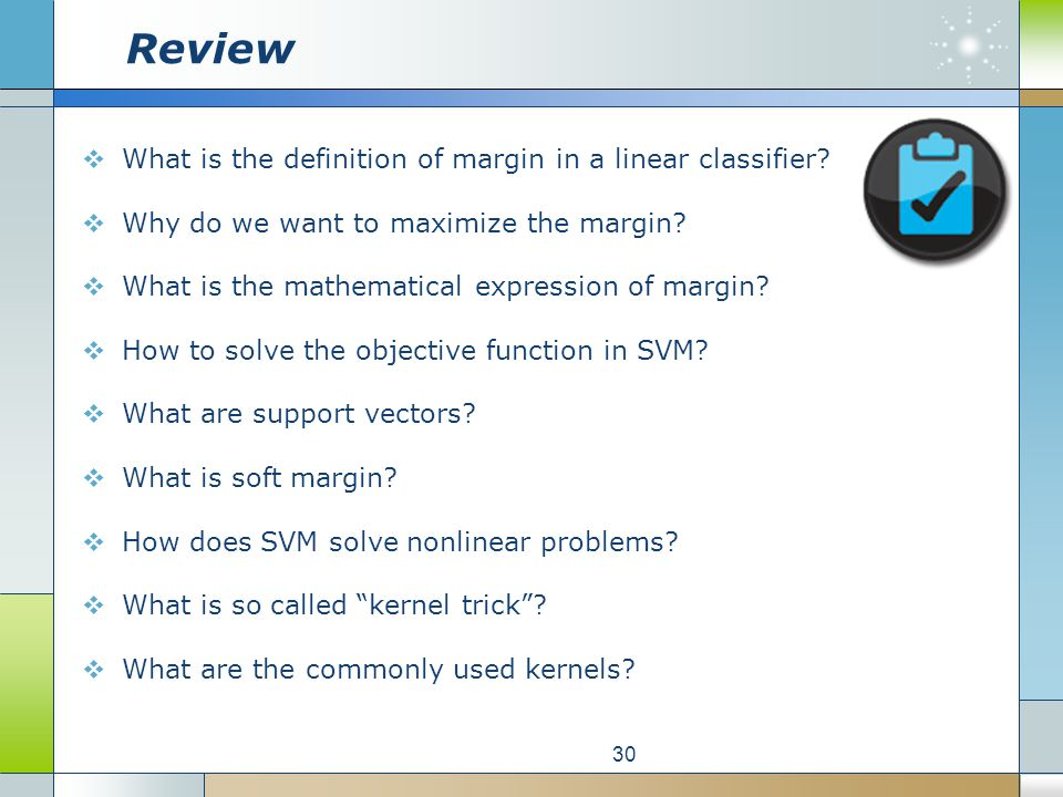 Review  What is the definition of margin in a linear classifier?  Why do we want to maximize the margin?  What is the mathematical expression of ma