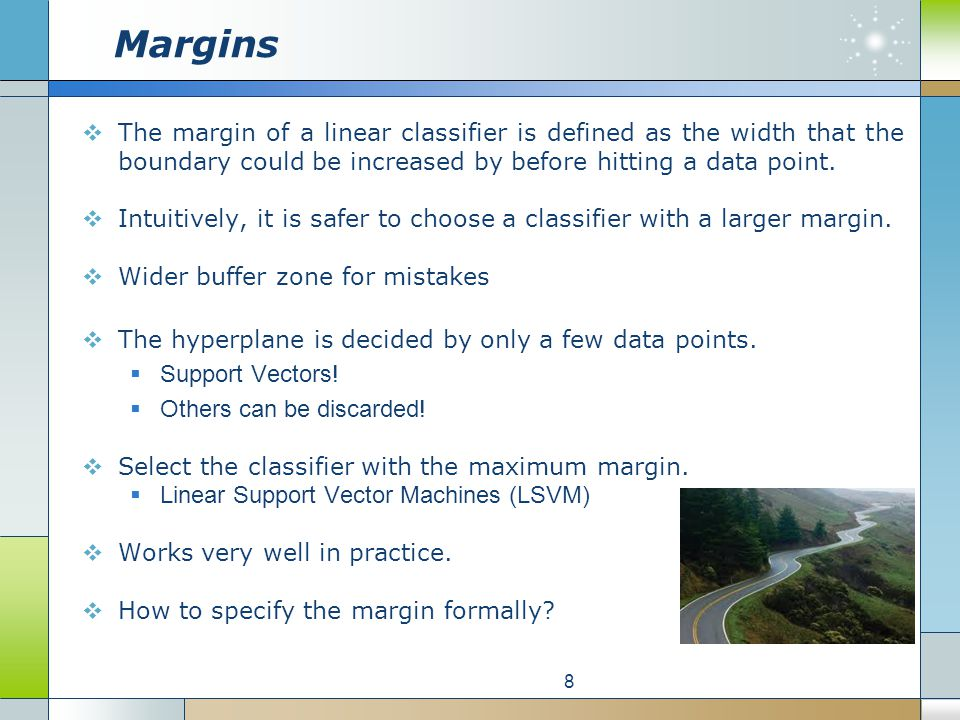 Margins  The margin of a linear classifier is defined as the width that the boundary could be increased by before hitting a data point.