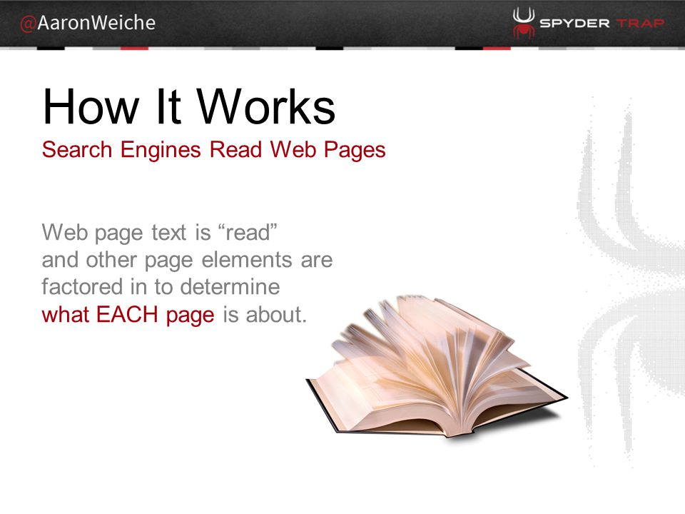 How It Works Search Engines Read Web Pages Web page text is read and other page elements are factored in to determine what EACH page is about.