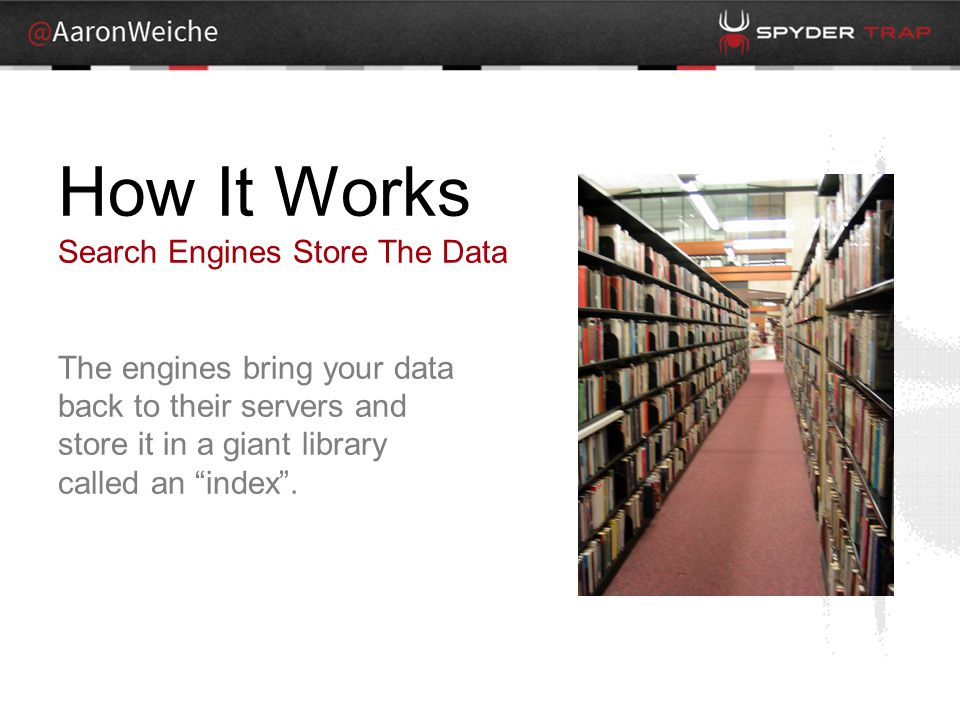 How It Works Search Engines Store The Data The engines bring your data back to their servers and store it in a giant library called an index .