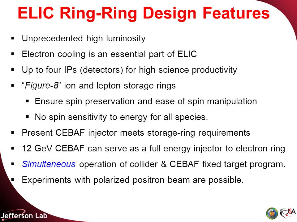 ELIC Ring-Ring Design Features  Unprecedented high luminosity  Electron cooling is an essential part of ELIC  Up to four IPs (detectors) for high science productivity  Figure-8 ion and lepton storage rings  Ensure spin preservation and ease of spin manipulation  No spin sensitivity to energy for all species.