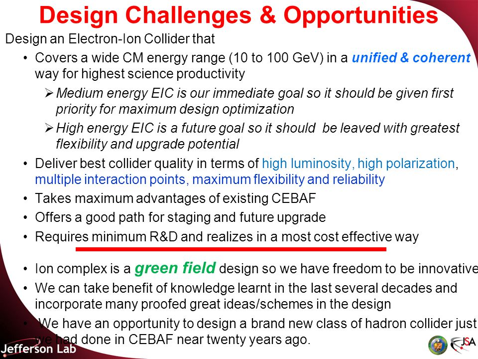 Design Challenges & Opportunities Design an Electron-Ion Collider that Covers a wide CM energy range (10 to 100 GeV) in a unified & coherent way for highest science productivity  Medium energy EIC is our immediate goal so it should be given first priority for maximum design optimization  High energy EIC is a future goal so it should be leaved with greatest flexibility and upgrade potential Deliver best collider quality in terms of high luminosity, high polarization, multiple interaction points, maximum flexibility and reliability Takes maximum advantages of existing CEBAF Offers a good path for staging and future upgrade Requires minimum R&D and realizes in a most cost effective way Ion complex is a green field design so we have freedom to be innovative We can take benefit of knowledge learnt in the last several decades and incorporate many proofed great ideas/schemes in the design We have an opportunity to design a brand new class of hadron collider just we had done in CEBAF near twenty years ago.