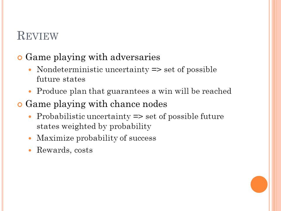 R EVIEW Game playing with adversaries Nondeterministic uncertainty => set of possible future states Produce plan that guarantees a win will be reached Game playing with chance nodes Probabilistic uncertainty => set of possible future states weighted by probability Maximize probability of success Rewards, costs