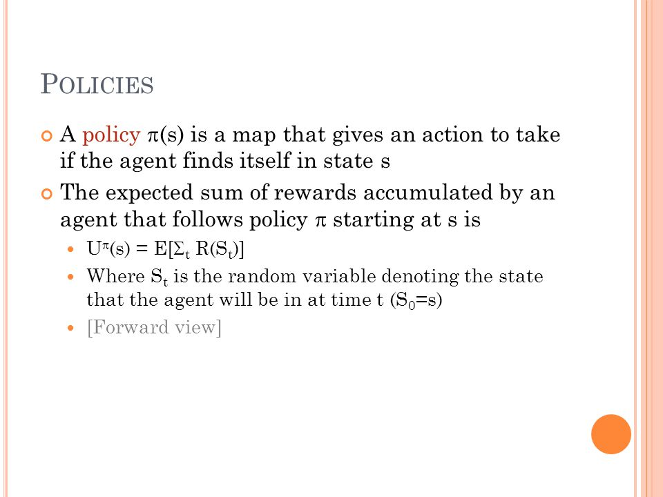 P OLICIES A policy  (s) is a map that gives an action to take if the agent finds itself in state s The expected sum of rewards accumulated by an agent that follows policy  starting at s is U  (s) = E[  t R(S t )] Where S t is the random variable denoting the state that the agent will be in at time t (S 0 =s) [Forward view]