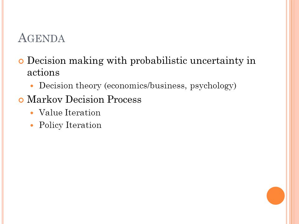 A GENDA Decision making with probabilistic uncertainty in actions Decision theory (economics/business, psychology) Markov Decision Process Value Iteration Policy Iteration