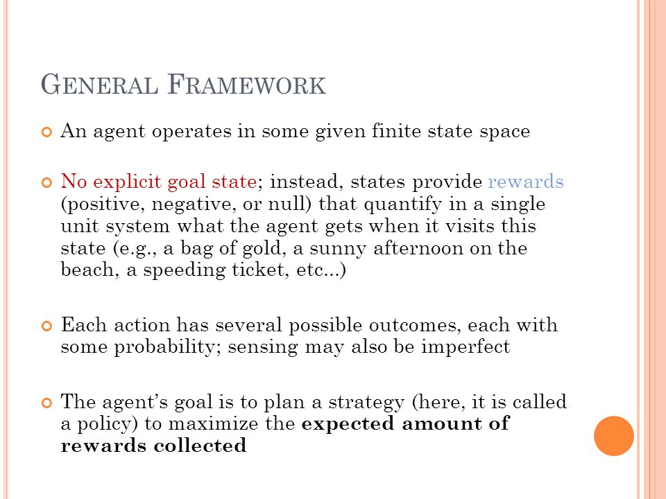 G ENERAL F RAMEWORK An agent operates in some given finite state space No explicit goal state; instead, states provide rewards (positive, negative, or null) that quantify in a single unit system what the agent gets when it visits this state (e.g., a bag of gold, a sunny afternoon on the beach, a speeding ticket, etc...) Each action has several possible outcomes, each with some probability; sensing may also be imperfect The agent's goal is to plan a strategy (here, it is called a policy) to maximize the expected amount of rewards collected