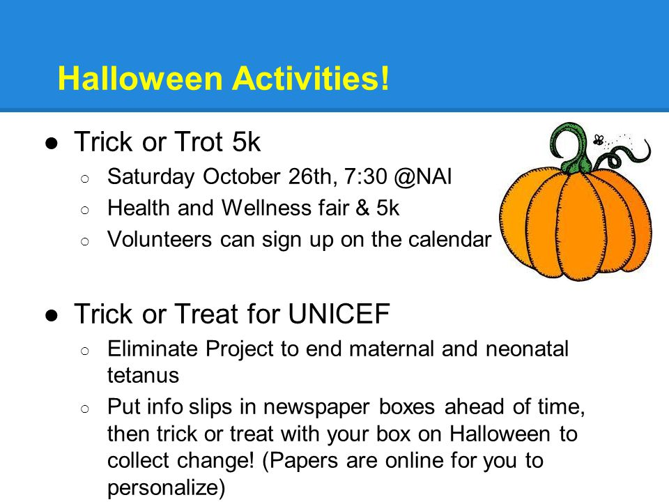 Halloween Activities! ●Trick or Trot 5k ○ Saturday October 26th, 7:30 @NAI ○ Health and Wellness fair & 5k ○ Volunteers can sign up on the calendar ●T