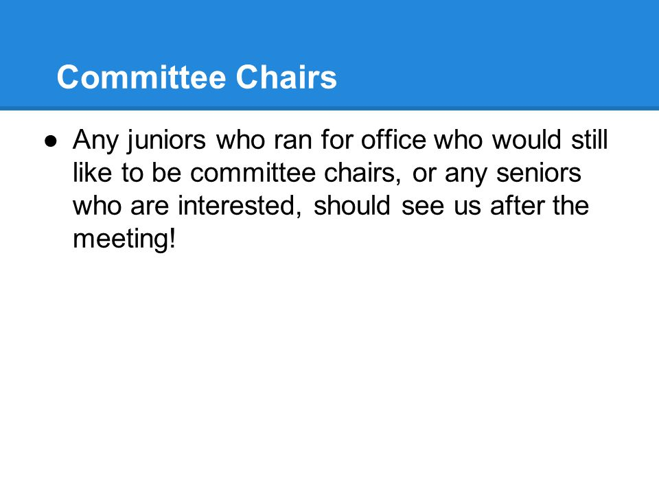 Committee Chairs ●Any juniors who ran for office who would still like to be committee chairs, or any seniors who are interested, should see us after the meeting!