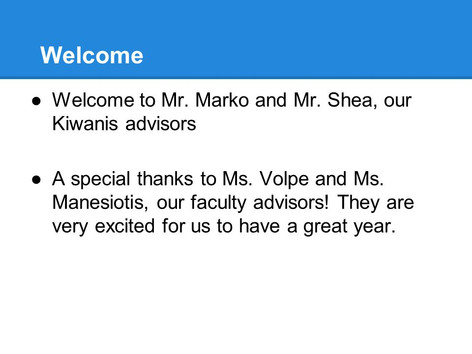 Welcome ●Welcome to Mr. Marko and Mr. Shea, our Kiwanis advisors ●A special thanks to Ms.