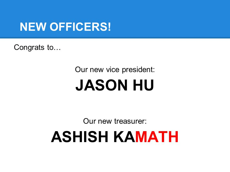 NEW OFFICERS! Congrats to… Our new vice president: JASON HU Our new treasurer: ASHISH KAMATH