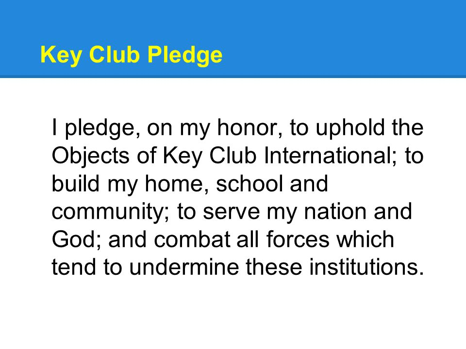 Key Club Pledge I pledge, on my honor, to uphold the Objects of Key Club International; to build my home, school and community; to serve my nation and God; and combat all forces which tend to undermine these institutions.