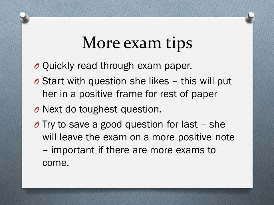 More exam tips O Quickly read through exam paper. O Start with question she likes – this will put her in a positive frame for rest of paper O Next do