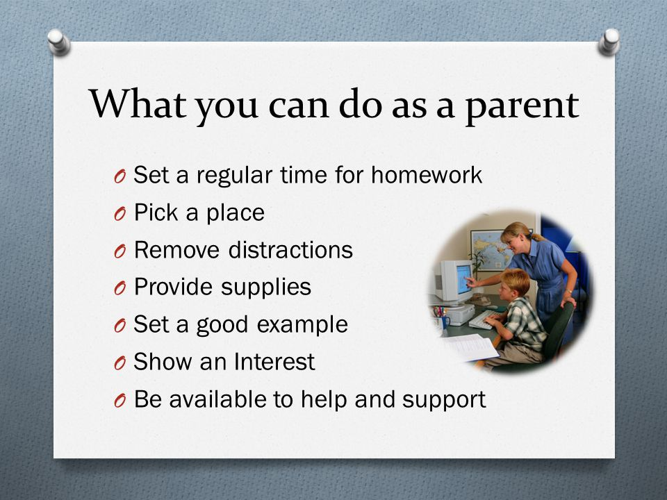 What you can do as a parent O Set a regular time for homework O Pick a place O Remove distractions O Provide supplies O Set a good example O Show an Interest O Be available to help and support
