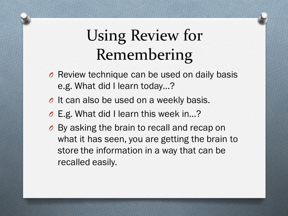 Using Review for Remembering O Review technique can be used on daily basis e.g.
