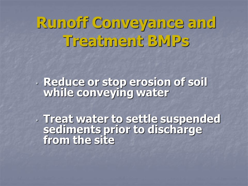 Runoff Conveyance and Treatment BMPs Reduce or stop erosion of soil while conveying water Reduce or stop erosion of soil while conveying water Treat water to settle suspended sediments prior to discharge from the site Treat water to settle suspended sediments prior to discharge from the site