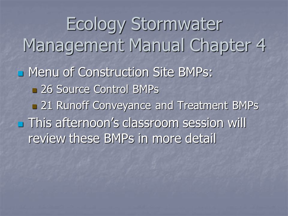 Ecology Stormwater Management Manual Chapter 4 Menu of Construction Site BMPs: Menu of Construction Site BMPs: 26 Source Control BMPs 26 Source Control BMPs 21 Runoff Conveyance and Treatment BMPs 21 Runoff Conveyance and Treatment BMPs This afternoon's classroom session will review these BMPs in more detail This afternoon's classroom session will review these BMPs in more detail