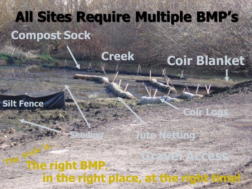 Compost Sock Coir Logs Creek Jute Netting Coir Blanket All Sites Require Multiple BMP's Seeding Silt Fence Gravel Access in the right place, at the right time.