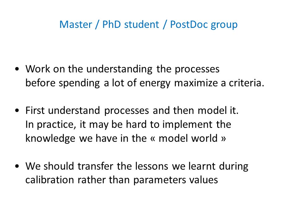 Master / PhD student / PostDoc group Work on the understanding the processes before spending a lot of energy maximize a criteria.