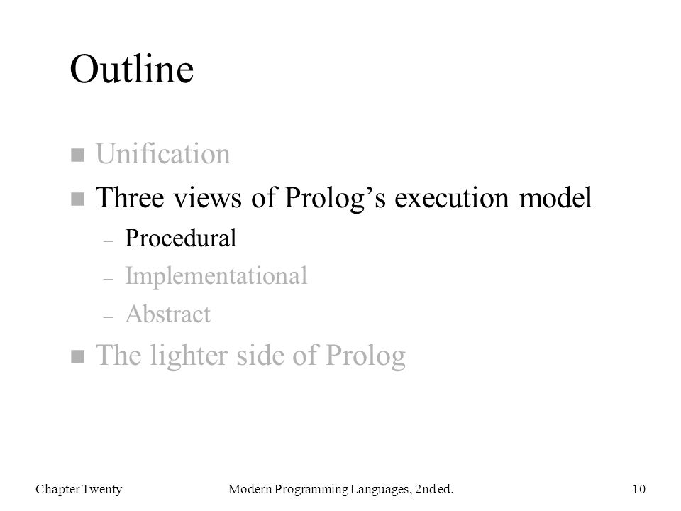 Outline n Unification n Three views of Prolog's execution model – Procedural – Implementational – Abstract n The lighter side of Prolog Chapter TwentyModern Programming Languages, 2nd ed.10