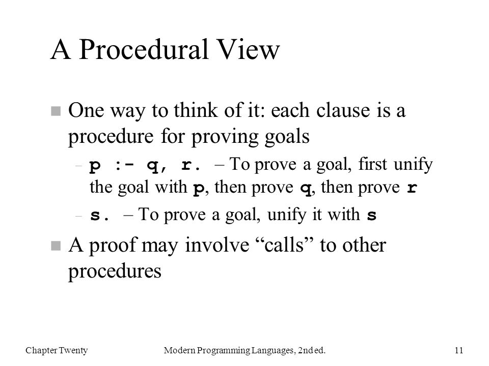 A Procedural View n One way to think of it: each clause is a procedure for proving goals – p :- q, r.