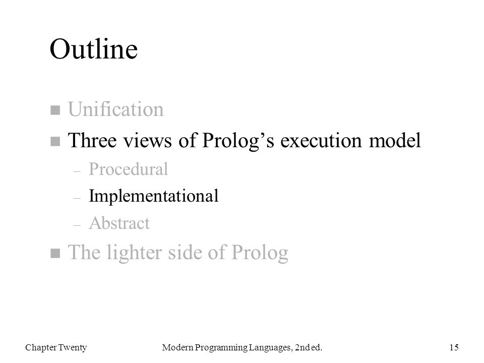 Outline n Unification n Three views of Prolog's execution model – Procedural – Implementational – Abstract n The lighter side of Prolog Chapter TwentyModern Programming Languages, 2nd ed.15