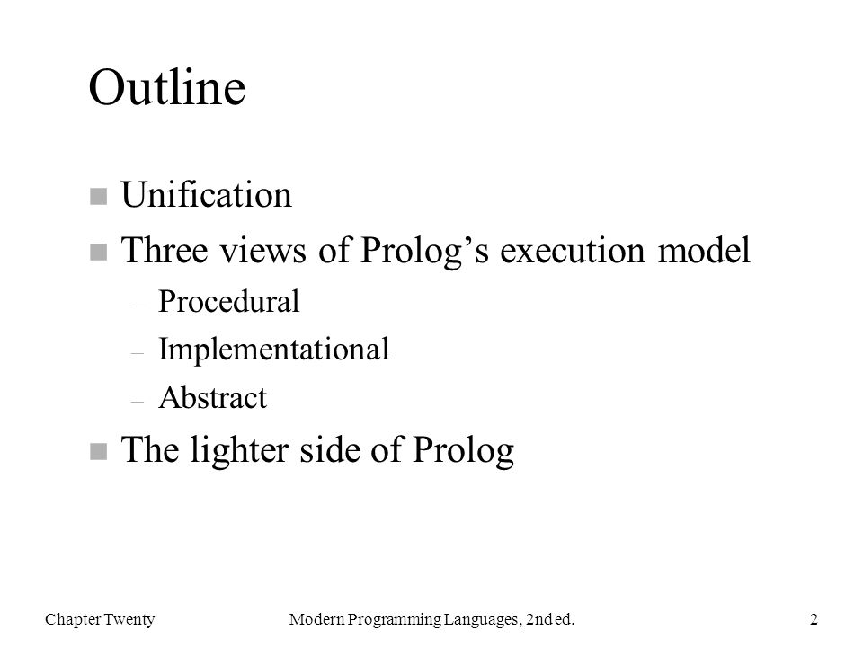Outline n Unification n Three views of Prolog's execution model – Procedural – Implementational – Abstract n The lighter side of Prolog Chapter TwentyModern Programming Languages, 2nd ed.2