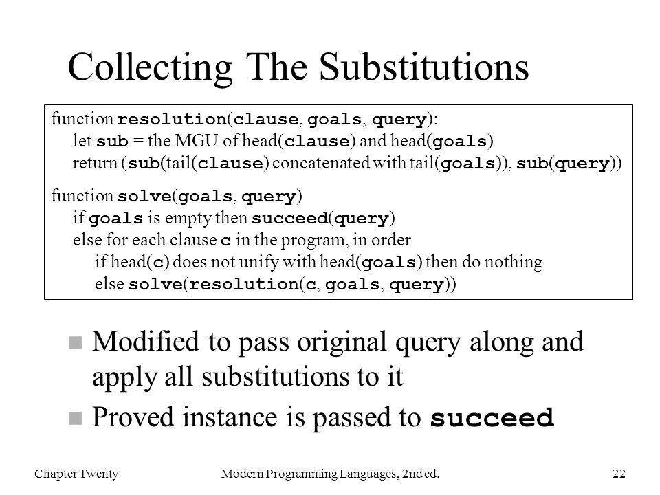 Collecting The Substitutions n Modified to pass original query along and apply all substitutions to it Proved instance is passed to succeed Chapter TwentyModern Programming Languages, 2nd ed.22 function resolution ( clause, goals, query ): let sub = the MGU of head( clause ) and head( goals ) return ( sub (tail( clause ) concatenated with tail( goals )), sub ( query )) function solve ( goals, query ) if goals is empty then succeed ( query ) else for each clause c in the program, in order if head( c ) does not unify with head( goals ) then do nothing else solve ( resolution ( c, goals, query ))
