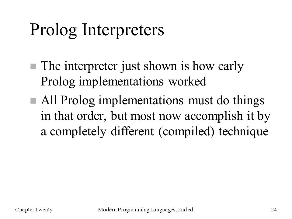 Prolog Interpreters n The interpreter just shown is how early Prolog implementations worked n All Prolog implementations must do things in that order, but most now accomplish it by a completely different (compiled) technique Chapter TwentyModern Programming Languages, 2nd ed.24