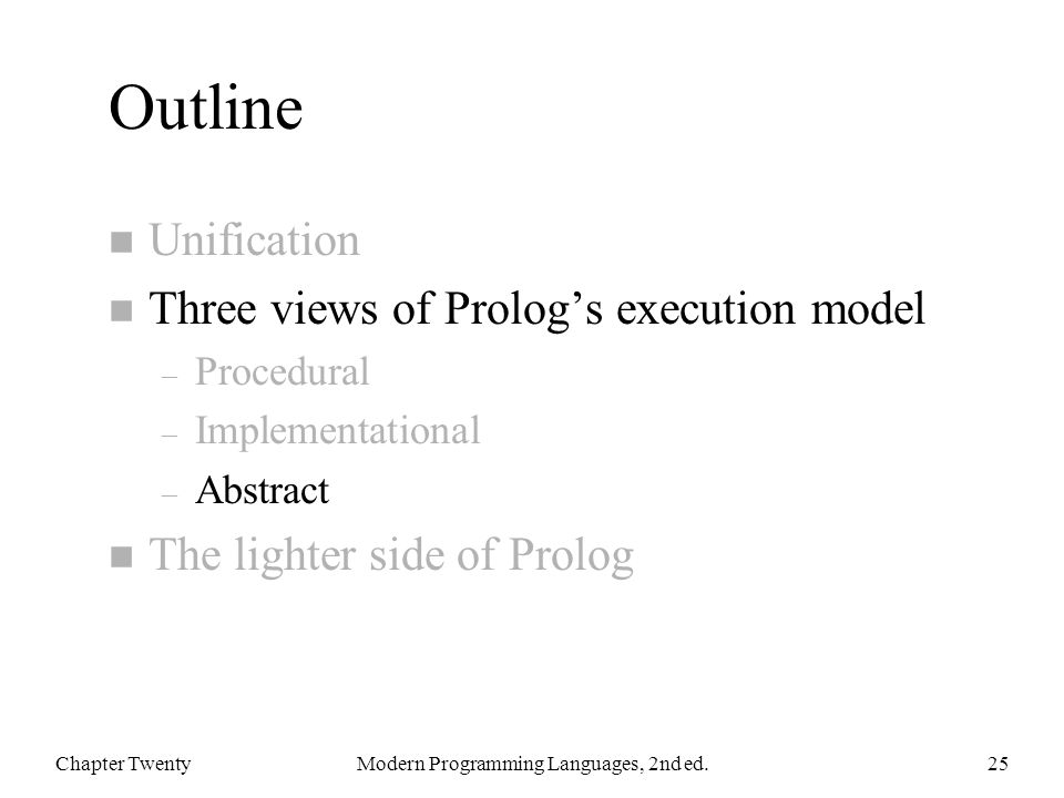 Outline n Unification n Three views of Prolog's execution model – Procedural – Implementational – Abstract n The lighter side of Prolog Chapter TwentyModern Programming Languages, 2nd ed.25