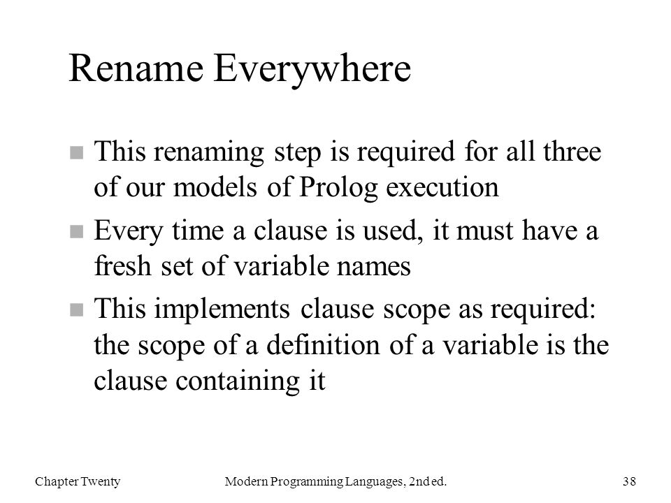 Rename Everywhere n This renaming step is required for all three of our models of Prolog execution n Every time a clause is used, it must have a fresh set of variable names n This implements clause scope as required: the scope of a definition of a variable is the clause containing it Chapter TwentyModern Programming Languages, 2nd ed.38