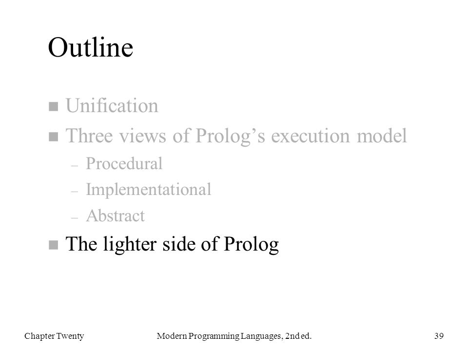 Outline n Unification n Three views of Prolog's execution model – Procedural – Implementational – Abstract n The lighter side of Prolog Chapter TwentyModern Programming Languages, 2nd ed.39