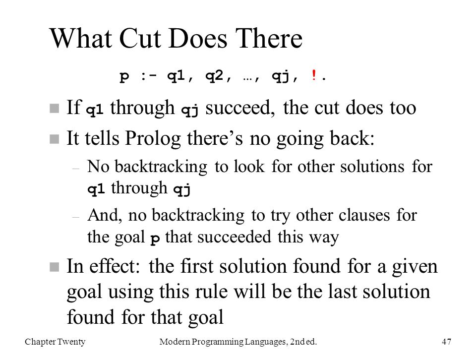 What Cut Does There If q1 through qj succeed, the cut does too n It tells Prolog there's no going back: – No backtracking to look for other solutions for q1 through qj – And, no backtracking to try other clauses for the goal p that succeeded this way n In effect: the first solution found for a given goal using this rule will be the last solution found for that goal Chapter TwentyModern Programming Languages, 2nd ed.47 p :- q1, q2, …, qj, !.